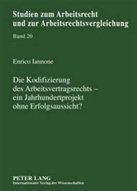 Die Kodifizierung Des Arbeitsvertragsrechts - Ein Jahrhundertprojekt Ohne Erfolgsaussicht?: Eine Untersuchung Vorangegangener Bemuehungen Um Ein Arbei