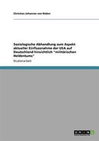 Soziologische Abhandlung Zum Aspekt Aktueller Einflussnahme Der USA Auf Deutschland Hinsichtlich Militarischen Heldentums
