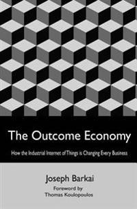 The Outcome Economy: How the Industrial Internet of Things Is Transforming Every Business