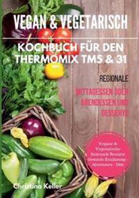 Vegan & vegetarisch. Kochbuch für den Thermomix TM5 & 31. Regionale Mittagessen oder Abendessen und Desserts. Vegane & vegetarische saisonale Rezepte. Gesunde Ernährung - Abnehmen - Diät