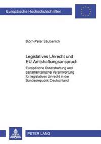 Legislatives Unrecht Und Eu-Amtshaftungsanspruch: Europaeische Staatshaftung Und Parlamentarische Verantwortung Fuer Legislatives Unrecht in Der Bunde