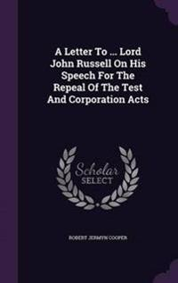 A Letter to ... Lord John Russell on His Speech for the Repeal of the Test and Corporation Acts