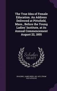 The True Idea of Female Education. an Address Delivered at Pittsfield, Mass., Before the Young Ladies' Institute, at Its Annual Commencement August 22, 1855