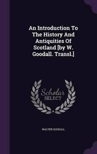 An Introduction to the History and Antiquities of Scotland [By W. Goodall. Transl.]