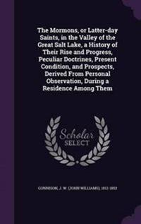 The Mormons, or Latter-Day Saints, in the Valley of the Great Salt Lake, a History of Their Rise and Progress, Peculiar Doctrines, Present Condition, and Prospects, Derived from Personal Observation, During a Residence Among Them