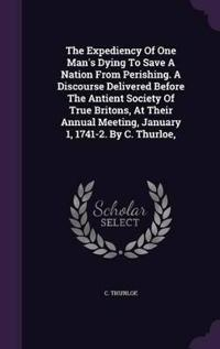 The Expediency of One Man's Dying to Save a Nation from Perishing. a Discourse Delivered Before the Antient Society of True Britons, at Their Annual Meeting, January 1, 1741-2. by C. Thurloe,