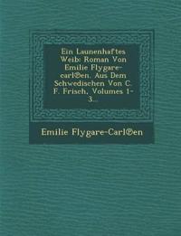 Ein Launenhaftes Weib: Roman Von Emilie Flygare-carl¿en. Aus Dem Schwedischen Von C. F. Frisch, Volumes 1-3...