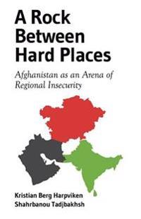 A Rock Between Hard Places: Afghanistan as an Arena of Regional Insecurity