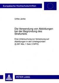 Die Verwendung Von Abbildungen Bei Der Begruendung Des Strafurteils: Eine Untersuchung Zur Verweisung Auf Abbildungen in Den Urteilsgruenden ( 267 ABS