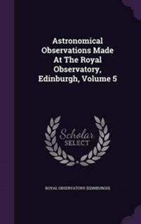 Astronomical Observations Made at the Royal Observatory, Edinburgh, Volume 5