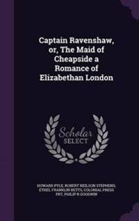 Captain Ravenshaw, Or, the Maid of Cheapside a Romance of Elizabethan London