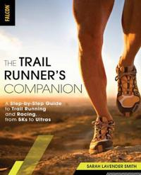 The Trail Runner's Companion: A Step-By-Step Guide to Trail Running and Racing, from 5ks to Ultras