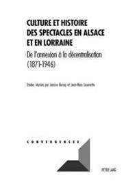 Culture Et Histoire Des Spectacles En Alsace Et En Lorraine: de L'Annexion a la Decentralisation (1871-1946)
