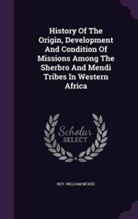 History of the Origin, Development and Condition of Missions Among the Sherbro and Mendi Tribes in Western Africa