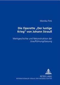 Die Operette Der Lustige Krieg Von Johann Strau: Werkgeschichte Und Rekonstruktion Der Urauffuehrungsfassung