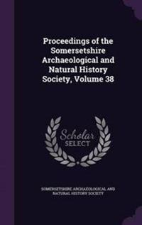 Proceedings of the Somersetshire Archaeological and Natural History Society, Volume 38