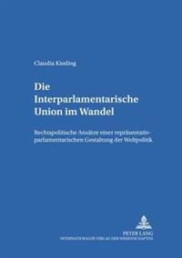 Die Interparlamentarische Union Im Wandel: Rechtspolitische Ansaetze Einer Repraesentativ-Parlamentarischen Gestaltung Der Weltpolitik