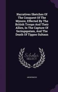Narratives Sketches of the Conquest of the Mysore, Effected by the British Troops and Their Allies, in the Capture of Seringapatam, and the Death of Tippoo Sultaun