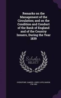 Remarks on the Management of the Circulation; And on the Condition and Conduct of the Bank of England and of the Country Issuers, During the Year 1839