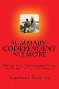 Summary: Codependent No More: How to Stop Controlling Others and Start Caring for Yourself
