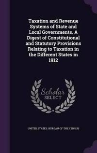Taxation and Revenue Systems of State and Local Governments. a Digest of Constitutional and Statutory Provisions Relating to Taxation in the Different States in 1912
