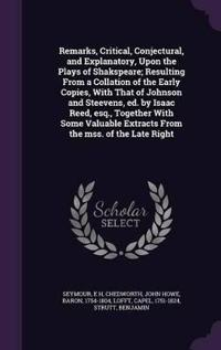 Remarks, Critical, Conjectural, and Explanatory, Upon the Plays of Shakspeare; Resulting from a Collation of the Early Copies, with That of Johnson and Steevens, Ed. by Isaac Reed, Esq., Together with Some Valuable Extracts from the Mss. of the Late Right