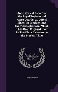 An Historical Record of the Royal Regiment of Horse Guards; Or, Oxford Blues, Its Services, and the Transactions in Which It Has Been Engaged from Its First Establishment to the Present Time