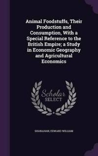 Animal Foodstuffs, Their Production and Consumption, with a Special Reference to the British Empire; A Study in Economic Geography and Agricultural Economics
