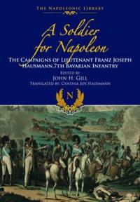 A Soldier for Napoleon: The Campaigns of Lieutenant Franz Joseph Hausmann - 7th Bavarian Infantry