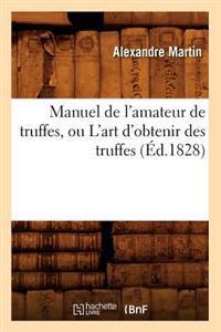 Manuel de l'Amateur de Truffes, Ou l'Art d'Obtenir Des Truffes, (�d.1828)