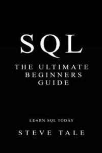 SQL: The Ultimate Beginners Guide: Learn SQL Today