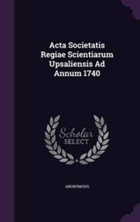 ACTA Societatis Regiae Scientiarum Upsaliensis Ad Annum 1740