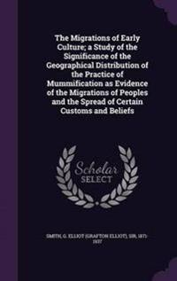 The Migrations of Early Culture; A Study of the Significance of the Geographical Distribution of the Practice of Mummification as Evidence of the Migrations of Peoples and the Spread of Certain Customs and Beliefs