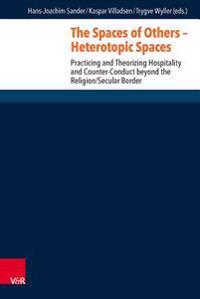 The Spaces of Others - Heterotopic Spaces: Practicing and Theorizing Hospitality and Counter-Conduct Beyond the Religion/Secular Border