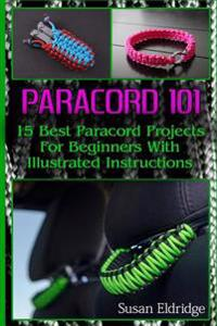 Paracord 101: 15 Best Paracord Projects for Beginners with Illustrated Instructi: (Paracord Projects, Bracelet and Survival Kit Guid