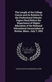 The Length of the College Course and Its Relation to the Professional Schools. Papers Read Before the Department of Higher Education of the National Educational Asssociation at Boston, Mass., July 7, 1903