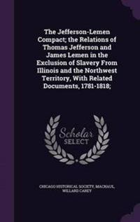 The Jefferson-Lemen Compact; The Relations of Thomas Jefferson and James Lemen in the Exclusion of Slavery from Illinois and the Northwest Territory, with Related Documents, 1781-1818;