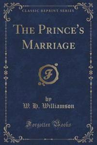 The Prince's Marriage (Classic Reprint)