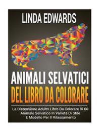 Animali Selvatici del Libro Da Colorare: La Distensione Adulto Libro Da Colorare Di 60 Animale Selvatico in Varieta Di Stile E Modello Per Il Rilassam