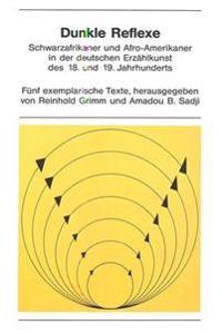 Dunkle Reflexe: Schwarzafrikaner Und Afro-Amerikaner in Der Deutschen Erzaehlkunst Des 18. Und 19. Jahrhunderts. Fuenf Exemplarische T
