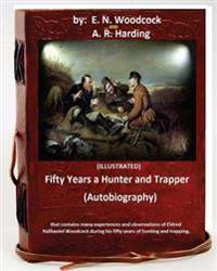 Fifty Years a Hunter and Trapper. (Autobiography) That Contains Many Experiences and Observations of Eldred Nathaniel Woodcock During His Fifty Years