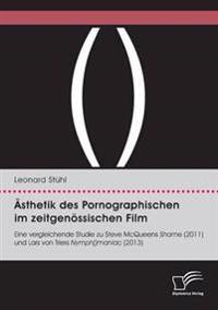 Asthetik Des Pornographischen Im Zeitgenossischen Film. Eine Vergleichende Studie Zu Steve McQueens Shame (2011) Und Lars Von Triers Nymph()Maniac (2013)