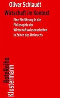 Wirtschaft Im Kontext: Eine Einfuhrung in Die Philosophie Der Wirtschaftswissenschaften in Zeiten Des Umbruchs