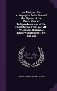 An Essay on the Autographic Collections of the Signers of the Declaration of Indepandence and of the Constitution. from Vol. Xth, Wisconsin Historical Society Collections. REV. and Enl