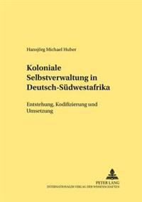 Koloniale Selbstverwaltung in Deutsch-Suedwestafrika: Entstehung, Kodifizierung Und Umsetzung