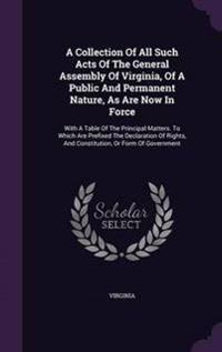 A Collection of All Such Acts of the General Assembly of Virginia, of a Public and Permanent Nature, as Are Now in Force