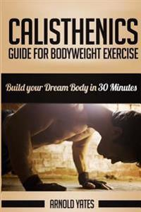 Calisthenics: Complete Guide for Bodyweight Exercise, Build Your Dream Body in 30 Minutes: Bodyweight Exercise, Street Workout, Body