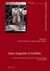 Saint Augustin Et La Bible: Actes Du Colloque de L'Universite Paul Verlaine-Metz- (7-8 Avril 2005)