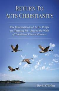 Return to Acts Christianity: The Reformation God & His People Are Yearning for - Beyond the Walls of Traditional Church Structure