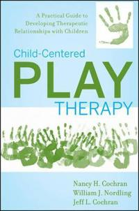 Child-Centered Play Therapy: A Practical Guide to Developing Therapeutic Re